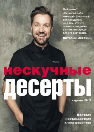 Виталий Истомин - Нескучные десерты. Краткая нестандартная книга рецептов