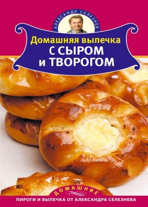 Александр Селезнев - Домашняя выпечка с сыром и творогом