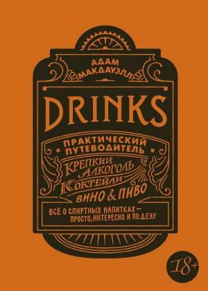 Адам Макдауэлл - Drinks. Практический путеводитель. Крепкий алкоголь. Коктейли. Вино & пиво