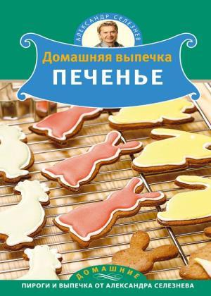 Александр Селезнев - Домашняя выпечка. Печенье