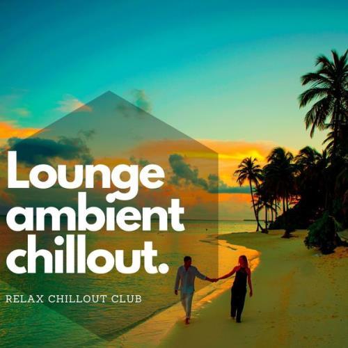 Relax Chillout Club — Lounge Ambient Chillout — Musique De Fond, Chillax (2021)